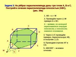 Задача 3: На рёбрах параллелепипеда даны три точки А, В и С. Постройте сечени