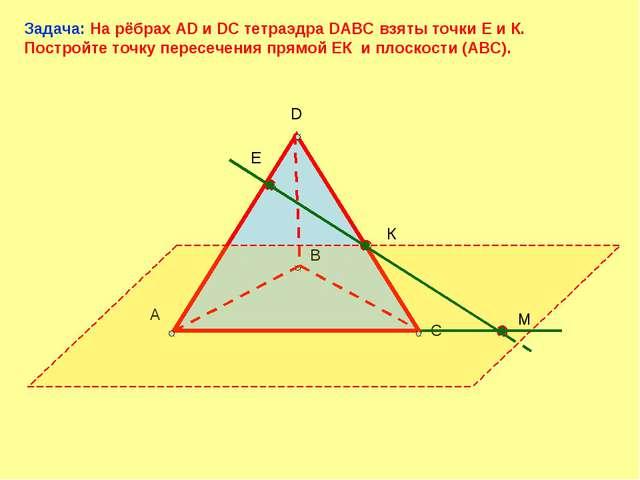 D А В С Е К М Задача: На рёбрах AD и DC тетраэдра DABC взяты точки Е и К. По...