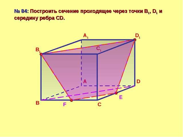 В А D С В1 А1 D1 С1 № 84: Построить сечение проходящее через точки B1, D1 и с...