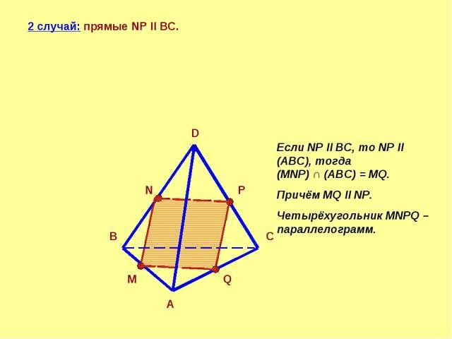 2 случай: прямые NP ll BC. A B C D N P M Q Если NP ll BC, то NP ll (АBC), тог...