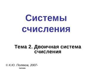 Системы счисления © К.Ю. Поляков, 2007-2009 Тема 2. Двоичная система счисления