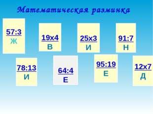 Математическая разминка 57:3 Ж 78:13 И 19х4 В 64:4 Е 25х3 И 95:19 Е 91:7 Н 12