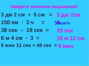 3 дм 2 см + 5 см = 150 км : 3 ч = 38 сек – 19 сек = 6 м 4 см 3 = 8 мин 12 сек