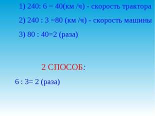 1) 240: 6 = 40(км /ч) - скорость трактора 2) 240 : 3 =80 (км /ч) - скорость