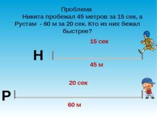 Проблема Никита пробежал 45 метров за 15 сек, а Рустам - 60 м за 20 сек. Кто