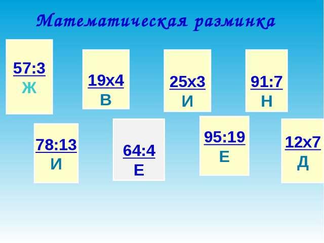 Математическая разминка 57:3 Ж 78:13 И 19х4 В 64:4 Е 25х3 И 95:19 Е 91:7 Н 12...