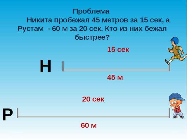 Проблема Никита пробежал 45 метров за 15 сек, а Рустам - 60 м за 20 сек. Кто...