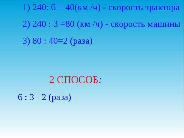 1) 240: 6 = 40(км /ч) - скорость трактора 2) 240 : 3 =80 (км /ч) - скорость...