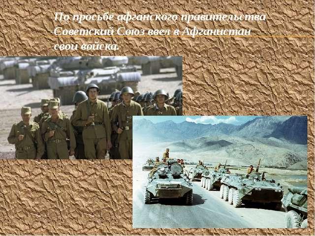 По просьбе афганского правительства Советский Союз ввел в Афганистан свои вой...