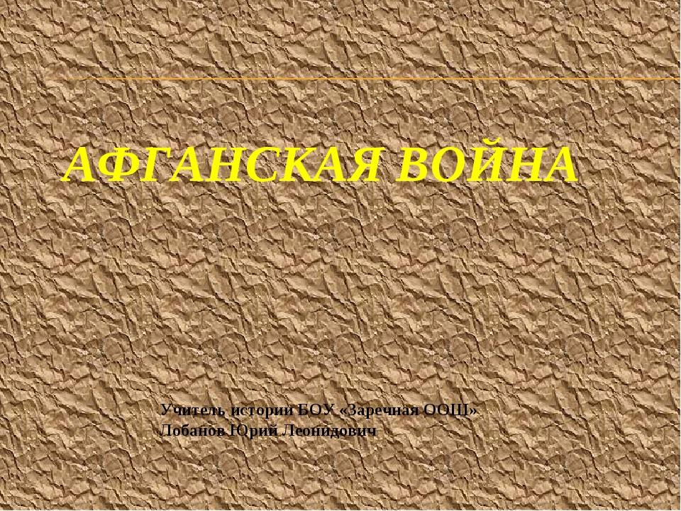 АФГАНСКАЯ ВОЙНА Учитель истории БОУ «Заречная ООШ» Лобанов Юрий Леонидович