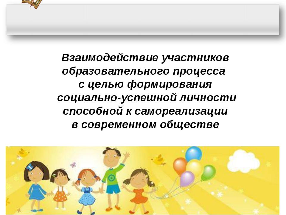 Взаимодействие участников образовательного процесса с целью формирования соци...