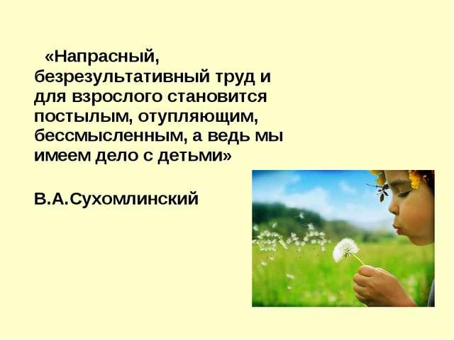 «Напрасный, безрезультативный труд и для взрослого становится постылым, отуп...