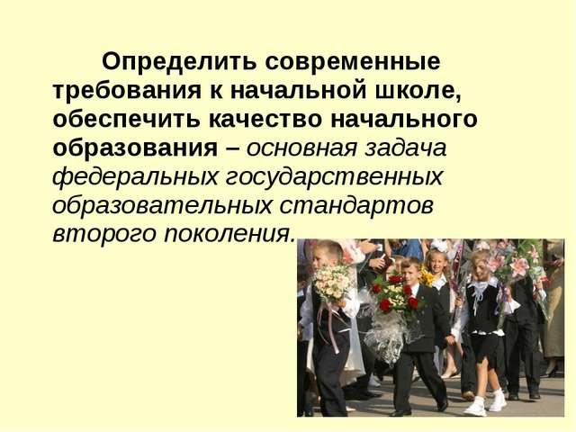 Определить современные требования к начальной школе, обеспечить качество нач...