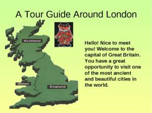 A Tour Guide Around London Hello! Nice to meet you! Welcome to the capital of