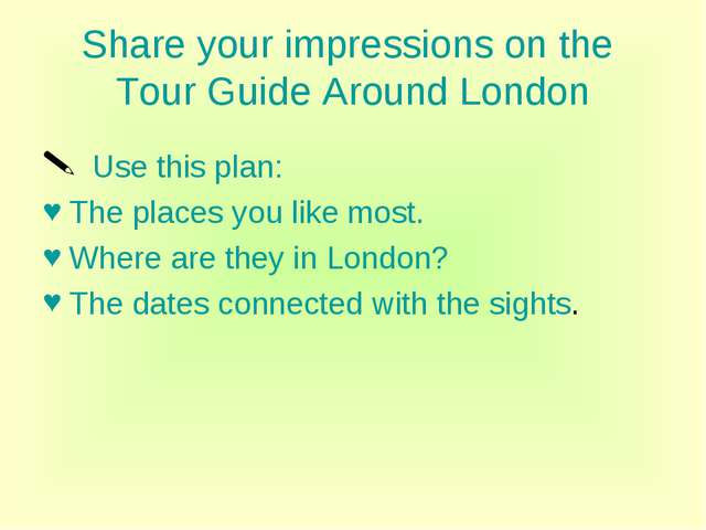 Share your impressions on the Tour Guide Around London Use this plan: The pla...