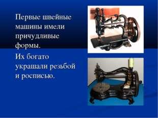 Первые швейные машины имели причудливые формы. Их богато украшали резьбой и