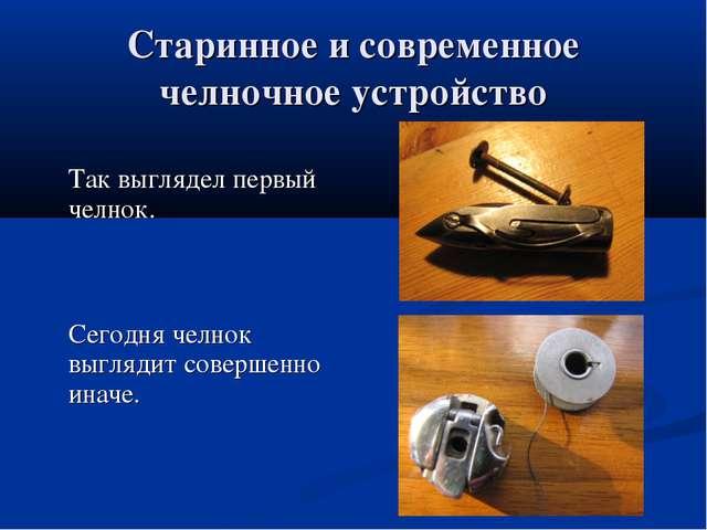 Старинное и современное челночное устройство  Так выглядел первый челнок....