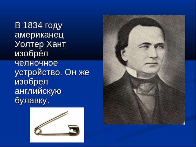 В 1834 году американец Уолтер Хант изобрёл челночное устройство. Он же изоб...