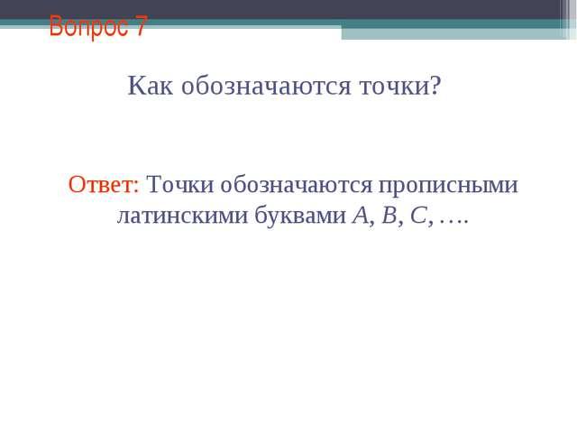 Вопрос 7 Как обозначаются точки? Ответ: Точки обозначаются прописными латинск...