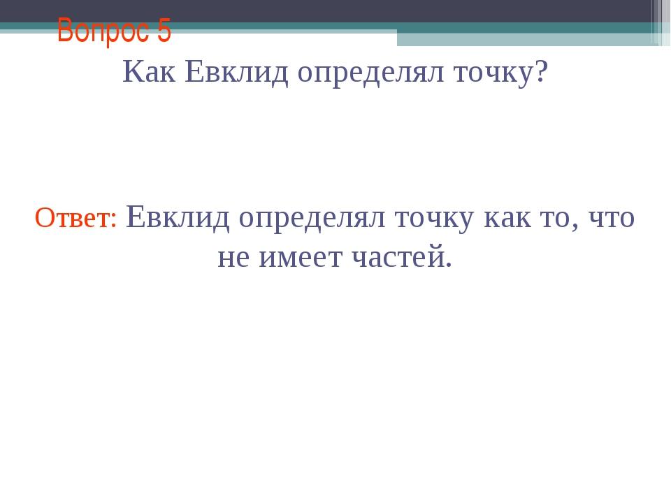 Вопрос 5 Как Евклид определял точку? Ответ: Евклид определял точку как то, чт...