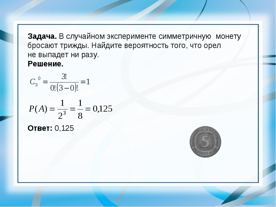 Задача. В случайном эксперименте симметричную монету бросают трижды. Найдите...