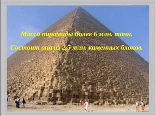 Масса пирамиды более6 млн. тонн. Состоит она из 2,5 млн.каменных блоков.