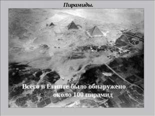 Пирамиды. Всего в Египте было обнаружено около 100 пирамид