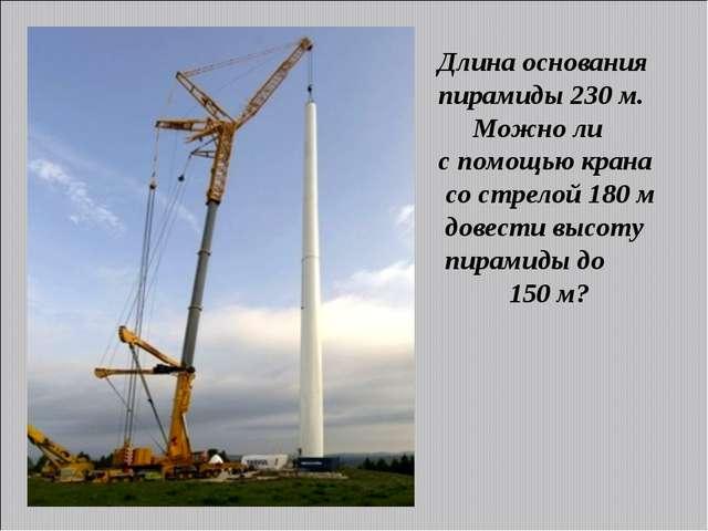Длина основания пирамиды 230 м. Можно ли с помощью крана со стрелой 180 м дов...