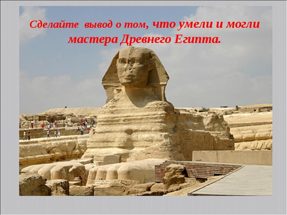 Сделайте вывод о том, что умели и могли мастера Древнего Египта.