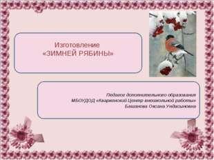 Изготовление «ЗИМНЕЙ РЯБИНЫ» Педагог дополнительного образования МБОУДОД «Кв