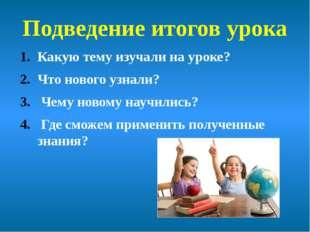 Подведение итогов урока Какую тему изучали на уроке? Что нового узнали? Чему