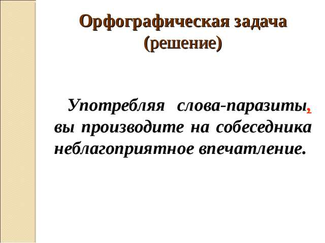 Орфографическая задача (решение) Употребляя слова-паразиты, вы производите на...