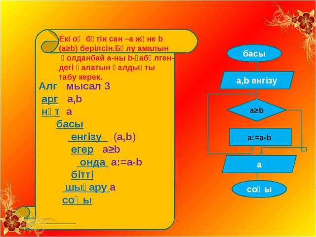 Алг мысал 3 арг а,b нәт a басы енгізу (а,b) егер а≥b онда а:=а-b бітті шығар...