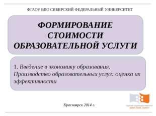 ФОРМИРОВАНИЕ СТОИМОСТИ ОБРАЗОВАТЕЛЬНОЙ УСЛУГИ Красноярск 2014 г. ФГАОУ ВПО СИ