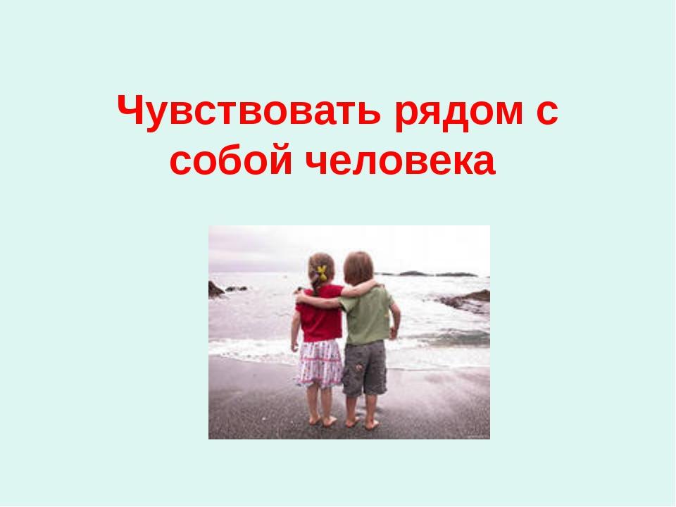 Чувствовать рядом с собой человека