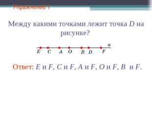 Упражнение 1 Между какими точками лежит точка D на рисунке? Ответ: E и F, C и
