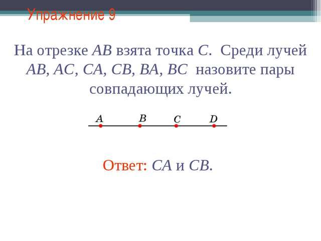 Упражнение 9 На отрезке АВ взята точка С. Среди лучей АВ, АС, СА, СВ, BA, BC...