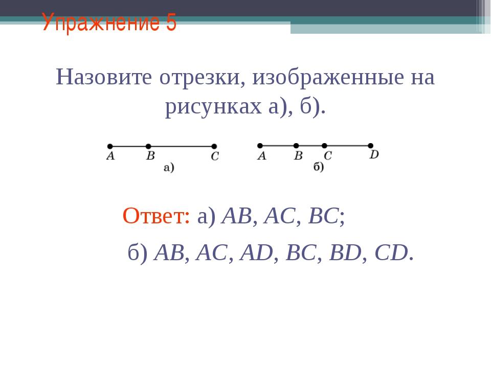 Упражнение 5 Назовите отрезки, изображенные на рисунках а), б). Ответ: а) AB,...