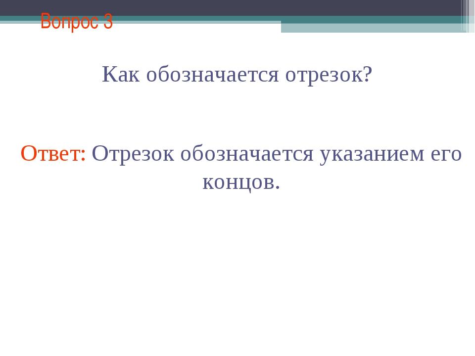 Вопрос 3 Как обозначается отрезок? Ответ: Отрезок обозначается указанием его...