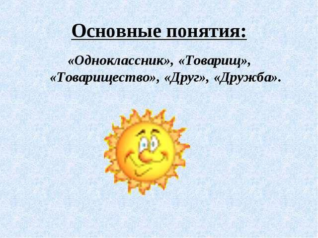 Основные понятия: «Одноклассник», «Товарищ», «Товарищество», «Друг», «Дружба».