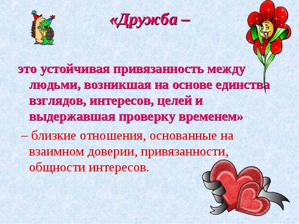 «Дружба – это устойчивая привязанность между людьми, возникшая на основе един...