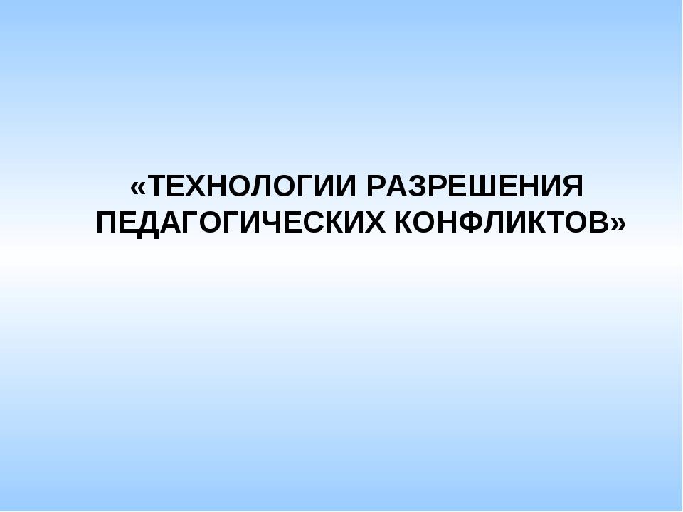 «ТЕХНОЛОГИИ РАЗРЕШЕНИЯ ПЕДАГОГИЧЕСКИХ КОНФЛИКТОВ»
