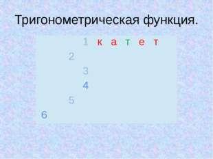 Тригонометрическая функция.  1 к а т е т 2  3 4  5   6