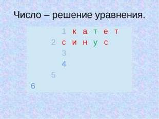 Число – решение уравнения.  1 к а т е т 2 с и н у с  3 4  5   6