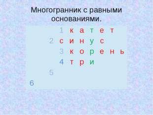 Многогранник с равными основаниями.  1 к а т е т 2 с и н у с  3 к о р е н ь