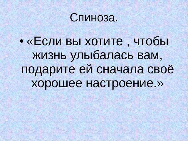 Спиноза. «Если вы хотите , чтобы жизнь улыбалась вам, подарите ей сначала сво...