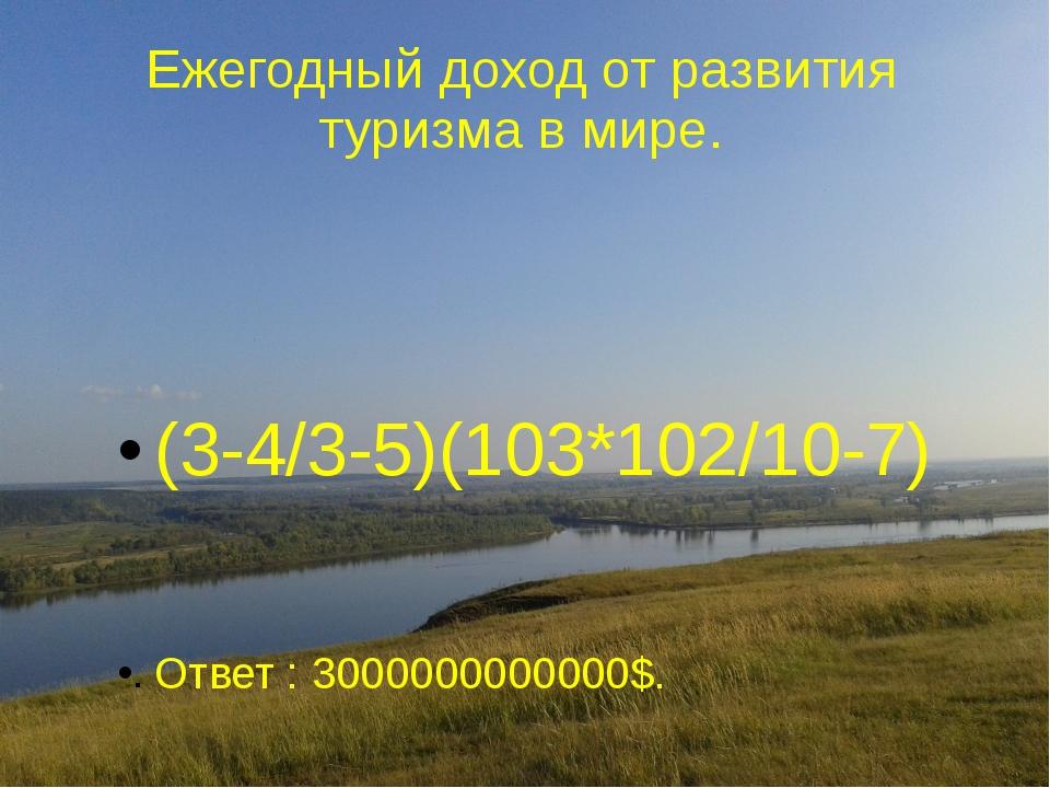 Ежегодный доход от развития туризма в мире. (3-4/3-5)(103*102/10-7) Ответ : 3...