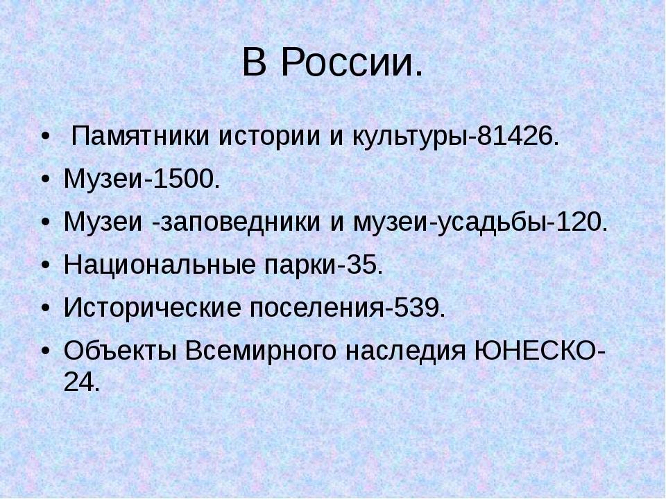 В России. Памятники истории и культуры-81426. Музеи-1500. Музеи -заповедники...