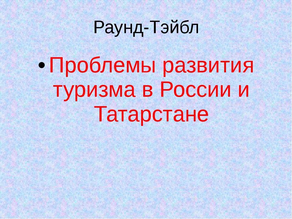 Раунд-Тэйбл Проблемы развития туризма в России и Татарстане