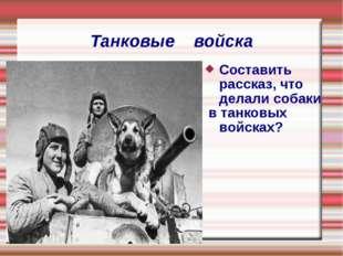 Танковые войска Составить рассказ, что делали собаки в танковых войсках?
